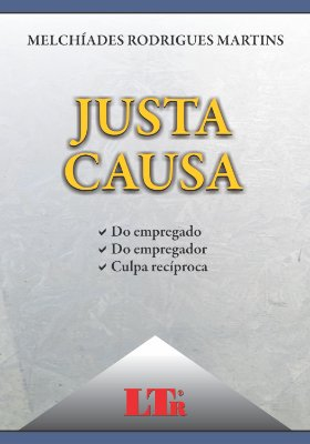 JUSTA CAUSA - DO EMPREGADO, DO EMPREGADOR E CULPA RECIPROCA