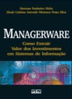 MANAGERWARE- COMO EXTRAIR VALOR DOS INVESTIMENTOS EM SISTEMAS DE INFORMACAO