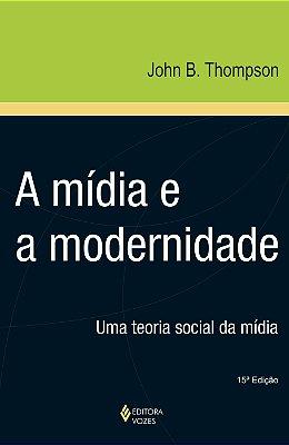 MIDIA E MODERNIDADE, A - UMA TEORIA SOCIAL DA MIDIA