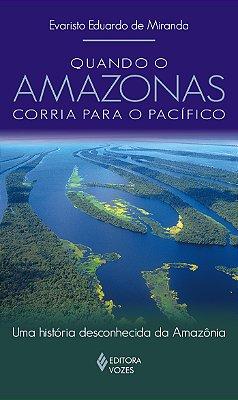 QUANDO O AMAZONAS CORRIA PARA O PACIFICO - UMA HISTORIA DESCONHECIDA DA AMA
