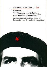 RELATORIO DA CIA - CHE GUEVARA - DOCUMENTOS INEDITOS DOS ARQUIVOS SECRETOS