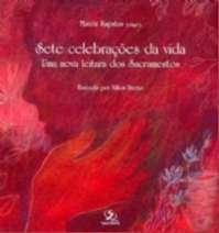 SETE CELEBRACOES DA VIDA: UMA NOVA LEITURA DOS SACRAMENTOS