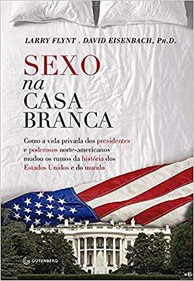 SEXO NA CASA BRANCA - COMO A VIDA PRIVADA DOS PRESIDENTES E PODEROSOS NORTE
