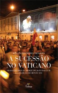 SUCESSAO DO VATICANO, A - OS BASTIDORES DA MORTE DE JOAO PAULO II E A ELEIC