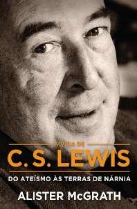 VIDA DE C. S. LEWIS, A - DO ATEISMO AS TERRAS DE NARNIA