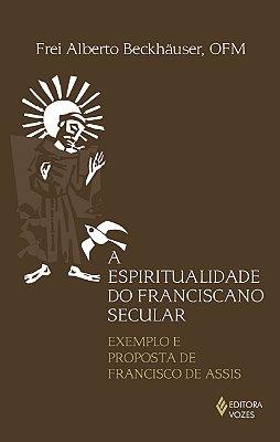 ESPIRITUALIDADE DO FRANCISCANO SECULAR - EXEMPLO E PROPOSTA DE FRANCISCO DE