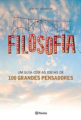 FILOSOFIA - UM GUIA COM AS IDEIAS DE 100 GRANDES PENCADORES