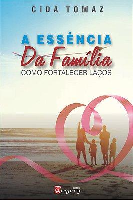 A ESSÊNCIA DA FAMÍLIA - COMO FORTALECER LAÇOS FAMILIARES