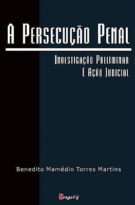 A PERSECUÇÃO PENAL - INVESTIGAÇÃO PRELIMINAR E AÇÃO JUDICIAL