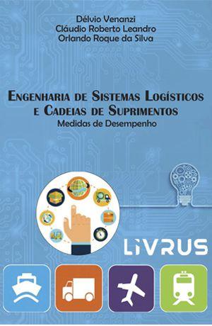 ENGENHARIA DE SISTEMAS LOGISTICOS E CADEIAS DE SUPRIMENTOS - Delvio Venanzi, Claudio Roberto Leandro e Orlando Roque da Silva (EBOOK)
