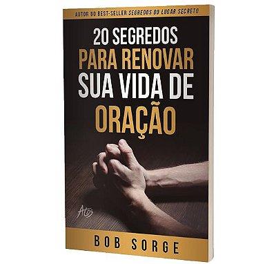 20 Segredos Para Renovar Sua Vida de Oração | Bob Sorge