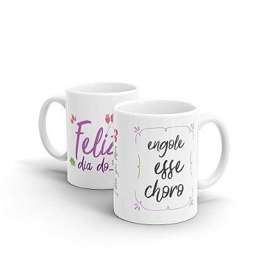 Caneca Cerâmica - ENGOLE O CHORO (Dia das Mães)