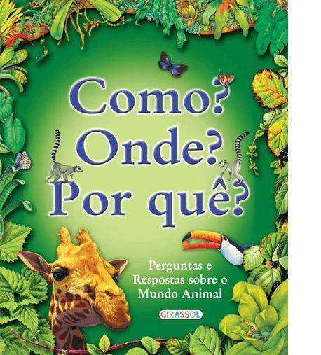 Perguntas e respostas sobre o Mundo Animal - Como? Onde? Por quê?