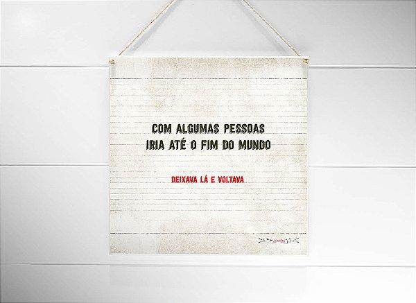 """QUADRO 20X20 """"COM ALGUMAS PESSOAS IA ATÉ O FIM DO MUNDO..."""""""