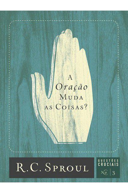 Livro A Oração Muda As Coisas? Série Questões Cruciais N°03 R. C. Sproul