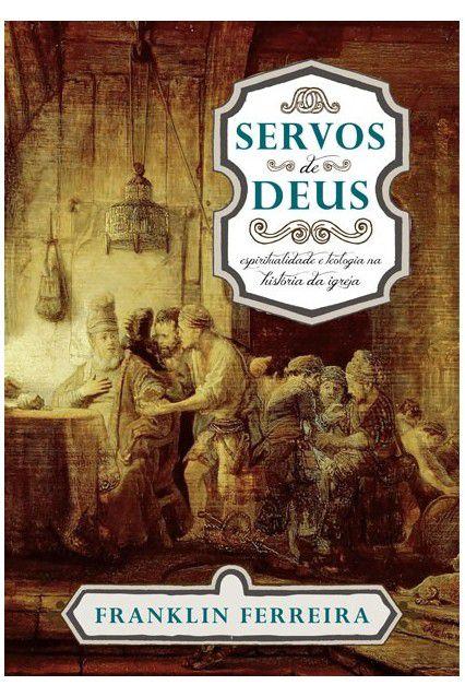 Livro Servos De Deus Espiritualidade E Teologia Na Historia Da Igreja Franklin Ferreira