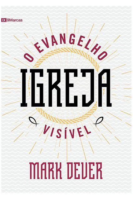 Livro Igreja O Evangelho Visível - Mark Dever Editora Fiel