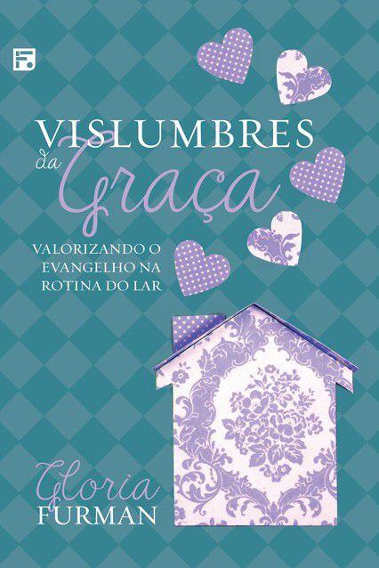 Livro Vislumbres Da Graça Valorizando O Evangelho Na Rotina Do Lar Gloria Furman