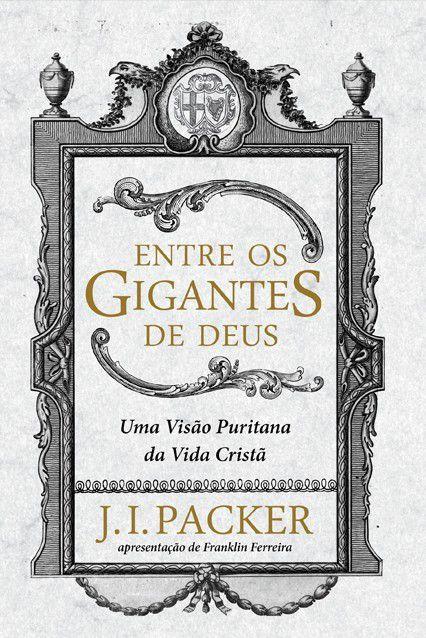 Livro Entre Os Gigantes De Deus Uma Visão Puritana Da Vida Cristã J. I. Packer