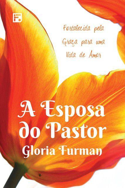 Livro A Esposa Do Pastor Fortalecida pela Graça para uma Vida de Amor Gloria Furman