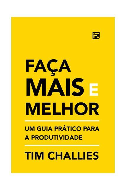 Livro Faça Mais E Melhor Um Guia Prático Produtividade Tim Challie