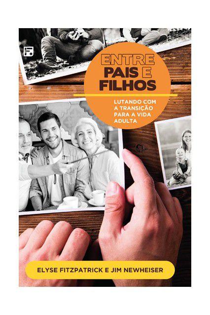 Livro Entre Pais e Filhos Lutando Com a Transição Para a Vida Adulta Elyse Fitzpatrick e Jim Newheiser