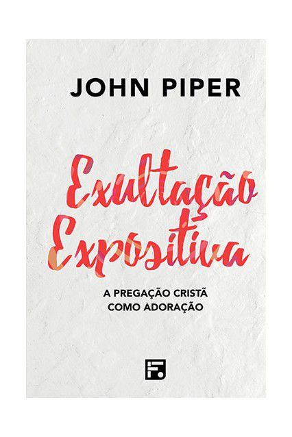Livro Exultação Expositiva A Pregação Cristã Como Exultação John Piper