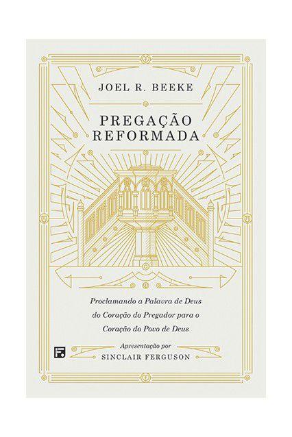 Pregação Reformada Proclamando A Palavra De Deus Joel Beeke