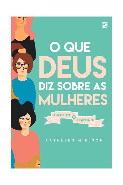 O Que Deus Diz Sobre As Mulheres Feminismo X Feminilidade Kathleen Nielson