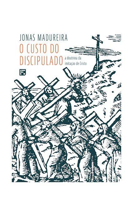 O Custo Do Discipulado - A Doutrina Da Imitaçao De Cristo Jonas Madureira