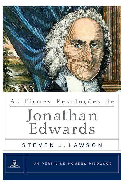As Firmes Resoluções De Jonathan Edwards Homens Piedosos Steven J. Lawson