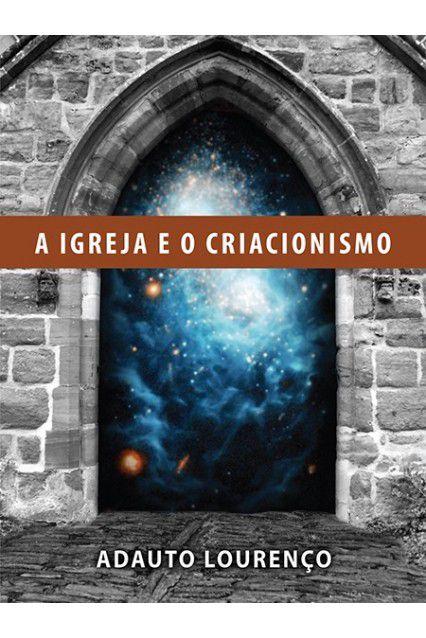 A Igreja E O Criacionismo - Respeito A Origem - Adauto Lourenço