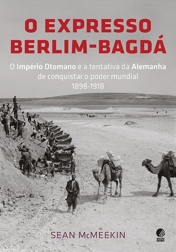 O Expresso Berlim-bagdá: O Império Otomano E A Tentativa Da Alemanha De Conquistar O Poder Mundial 1898-1918