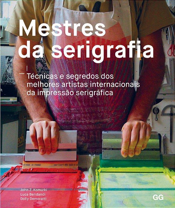 Mestres Da Serigrafia: Tecnicas E Segredos Dos Melhores Artistas Internacionais Da Impressão Serigrafica