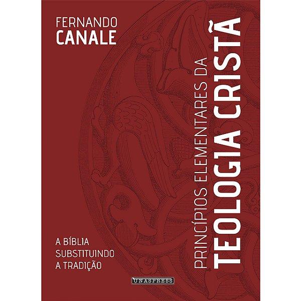 Princípios Elementares da Teologia Cristã: a Bíblia substituindo a tradição (Fernando Canale)