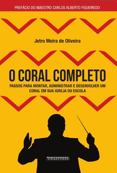 O Coral Completo: passos para montar, administrar e desenvolver um coral em sua igreja ou escola (Jetro Oliveira)