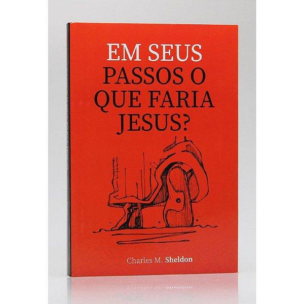 Em Seus Passos O Que Faria Jesus?   Charles M. Sheldon   Principis