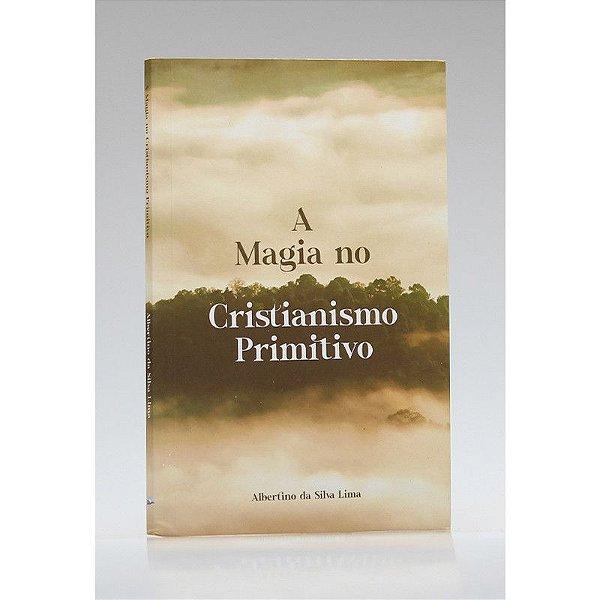 A Magia no Cristianismo Primitivo   Albertino da Silva Lima