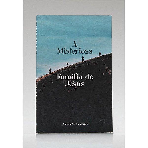 A Misteriosa Família de Jesus   Antonio Sérgio Valente