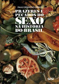 Prazeres e pecados do sexo na história do Brasil
