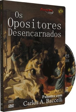 Os Opositores Desencarnados - Carlos A. Baccelli