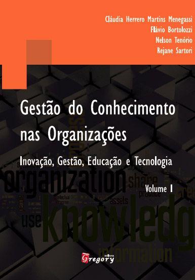 GESTÃO DO CONHECIMENTO NAS ORGANIZAÇÕES - INOVAÇÃO, GESTÃO, EDUCAÇÃO E TECNOLOGIA - VOLUME I