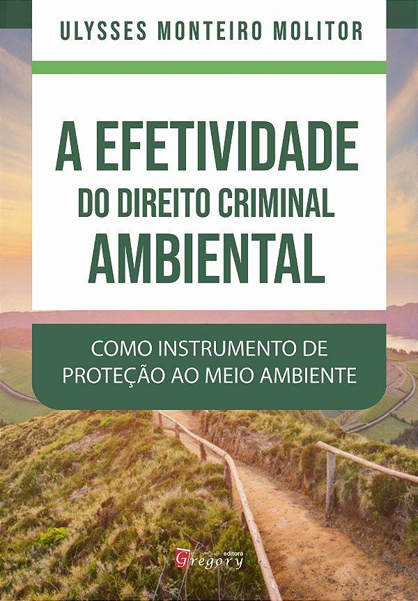 LIVRO A EFETIVIDADE DO DIREITO CRIMINAL AMBIENTAL COMO INSTRUMENTO DE PROTEÇÃO AO MEIO AMBIENTE
