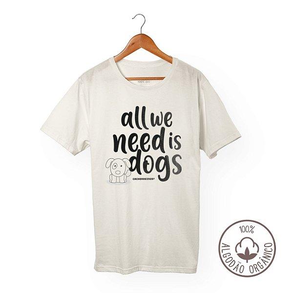 Camiseta Algodão Orgânico Cachorreiros All We Need Is Dogs