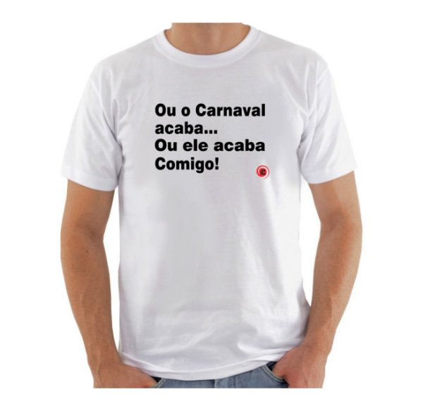 Camiseta Manga Curta iCuston OU O CARNAVAL ACABA... OU ELE ACABA COMIGO!