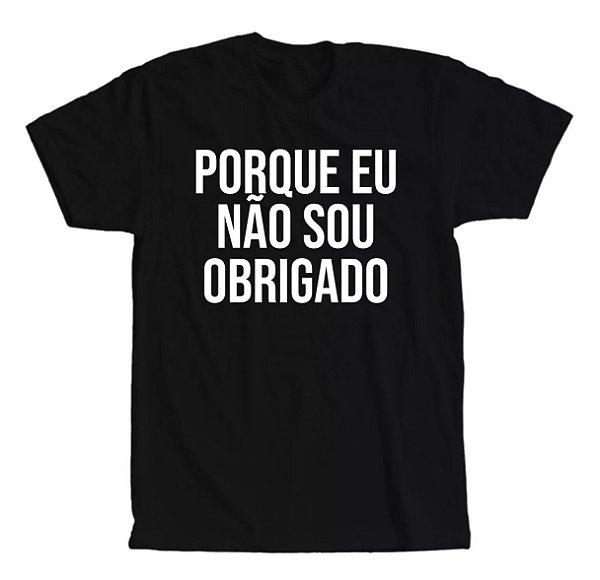 Camiseta Porque Eu Não Sou Obrigado