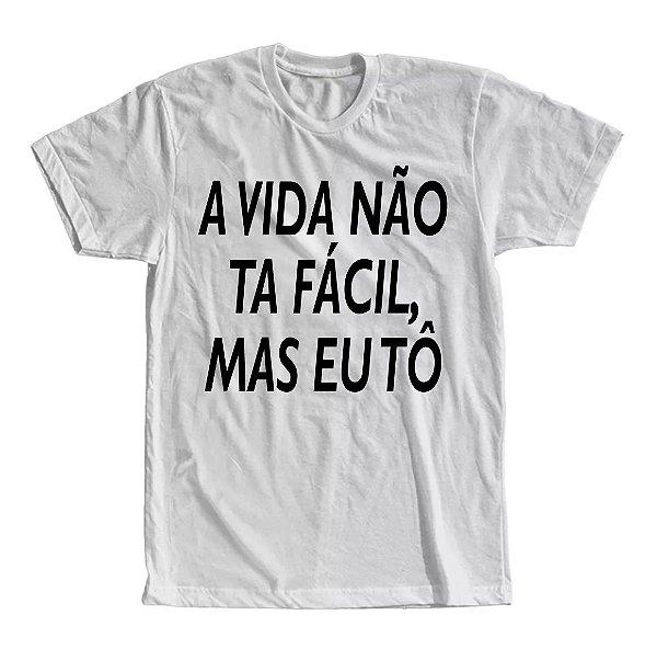 Camiseta A Vida Não ta Fácil, Mas Eu Tô
