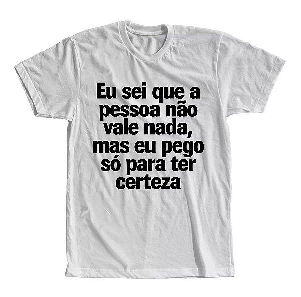 Camiseta Eu Sei Que a Pessoa Não Vale Nada, Mas eu Pego só Para Ter Certeza
