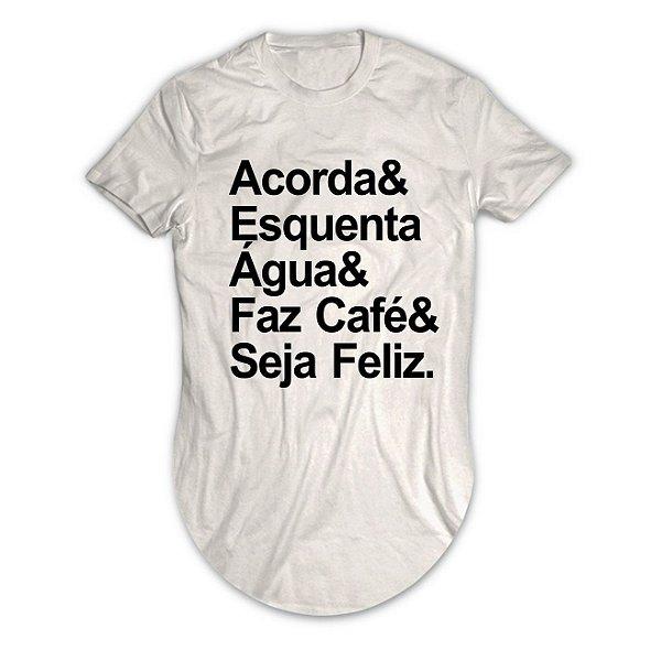 Camiseta Longline Acorda, Esquenta Água, Faz Café e Seja Feliz