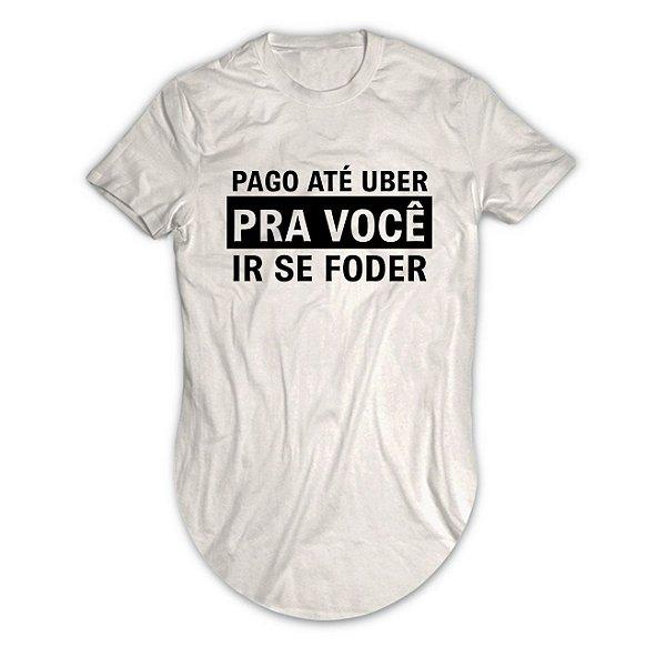 Camiseta Longline Pago Até Uber Pra Você Ir Se Foder